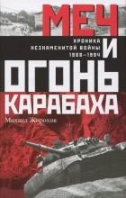 Михаил Жирохов - Меч и огонь Карабаха. Хроника незнаменитой войны. 1988-1994