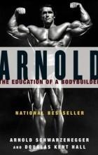 Arnold Schwarzenegger - The Education of a Bodybuilder