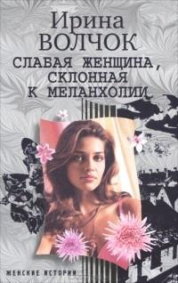 Ирина Волчок - Слабая женщина, склонная к меланхолии