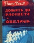 Василь Быков - Дожить до рассвета. Обелиск (сборник)