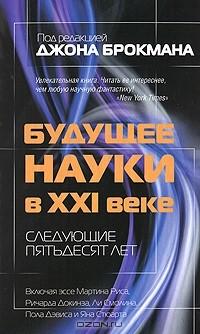 Под редакцией Джона Брокмана - Будущее науки в XXI веке. Следующие пятьдесят лет