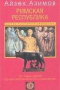Айзек Азимов - Римская республика. От семи царей до республиканского правления