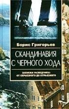 Борис Григорьев - Скандинавия с черного хода. Записки разведчика: от серьезного до курьезного