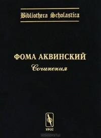 Фома Аквинский - Сочинения (сборник)
