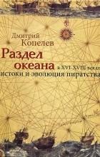 Дмитрий Копелев - Раздел океана в XVI-XVIII веках. Истоки и эволюция пиратства