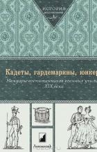 Геннадий Мартынов - Кадеты, гардемарины, юнкера. Мемуары воспитанников военных училищ XIX века