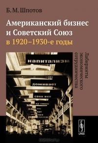 Б. М. Шпотов - Американский бизнес и Советский Союз в 1920-1930-е годы. Лабиринты экономического сотрудничества
