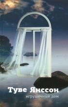 Туве Янссон - Игрушечный дом (сборник)