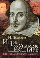 Илья Гилилов - Игра об Уильяме Шекспире, или Тайна Великого Феникса