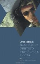 Эли Визель - Завещание убитого еврейского поэта