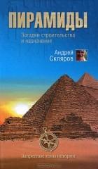 Андрей Скляров - Пирамиды. Загадки строительства и назначение