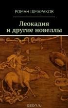 Роман Шмараков - Леокадия и другие новеллы