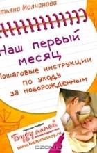 Татьяна Молчанова - Наш первый месяц. Пошаговые инструкции по уходу за новорожденным