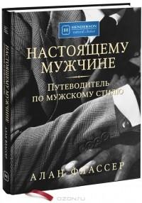 Аллан Флассер - Настоящему мужчине. Путеводитель по мужскому стилю