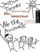 Джастин Торрес - Мы, животные