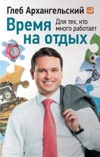 Глеб Архангельский - Время на отдых. Для тех, кто много работает