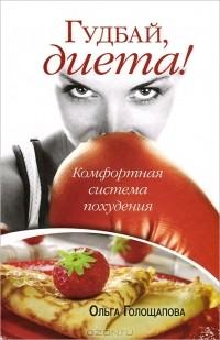 Ольга Голощапова - Гудбай, диета!