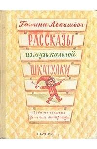 Галина Левашева - Рассказы из музыкальной шкатулки
