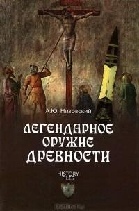 А. Ю. Низовский - Легендарное оружие древности