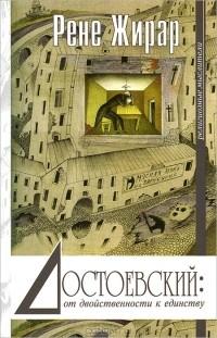 Рене Жирар - Достоевский: от двойственности к единству