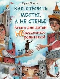 Ирина Млодик - Как строить мосты, а не стены. Книга для детей неидеальных родителей