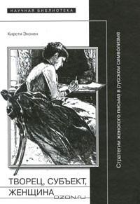 Кирсти Эконен - Творец, субъект, женщина. Стратегии женского письма в русском символизме