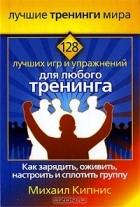 Михаил Кипнис - 128 лучших игр и упражнений для любого тренинга