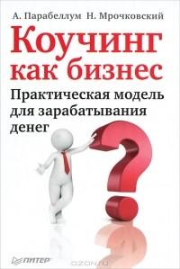 А. Парабеллум, Н. Мрочковский — Коучинг как бизнес. Практическая модель для зарабатывания денег