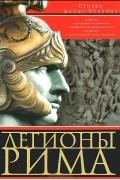 Стивен Дандо-Коллинз - Легионы Рима. Полная история всех легионов Римской Империи