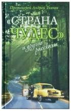 Протоиерей Андрей Ткачев - Страна чудес и другие рассказы