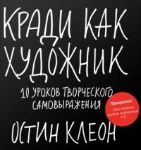 Остин Клеон - Кради как художник. 10 уроков творческого самовыражения