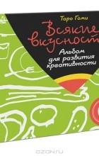 Таро Гоми - Всякие вкусности. Альбом для развития креативности