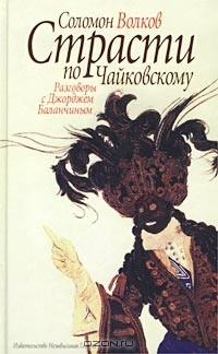 Соломон Волков - Страсти по Чайковскому. Разговоры с Джорджем Баланчиным