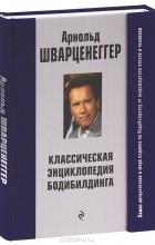 Арнольд Шварценеггер - Классическая энциклопедия бодибилдинга (подарочное издание)