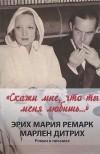 Эрих Мария Ремарк, Марлен Дитрих — Скажи мне, что ты меня любишь...