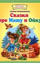 Софья Прокофьева - Сказки про Машу и Ойку