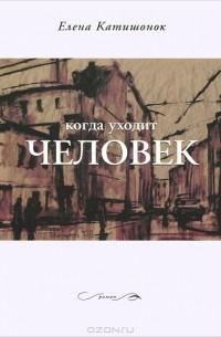 Елена Катишонок - Когда уходит человек