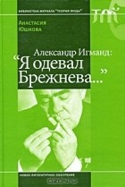 "Анастасия Юшкова - Александр Игманд: ""Я одевал Брежнева..."""