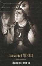 Блаженный Августин - Об истинной религии (сборник)