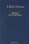 Г. В. Ф. Гегель - Лекции по эстетике. В 2 томах. Том 1