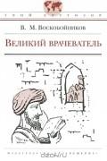 В. М. Воскобойников - Великий врачеватель