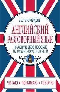 В. А. Миловидов - Английский разговорный язык. Практическое пособие по развитию устной речи / Spoken English: Oral Speech Practice