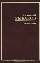 Анатолий Рыбаков - Дети Арбата. В 3 книгах. Книга 1 (сборник)