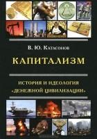 """В. Ю. Катасонов - Капитализм. История и идеология """"денежной цивилизации"""""""