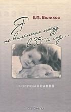 Е. П. Велихов - Я на валенках поеду в 35-й год... Воспоминания