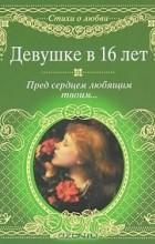 М. Петров - Девушке в 16 лет. Пред сердцем любящим твоим... (сборник)