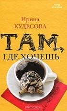 Ирина Кудесова - Там, где хочешь