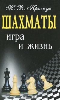 Н. В. Крогиус - Шахматы. Игра и жизнь