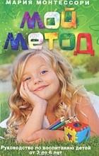 Мария Монтессори - Мой метод. Руководство по воспитанию детей от 3 до 6 лет