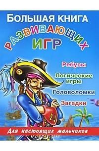 Валентина Дмитриева - Большая книга развивающих игр для настоящих мальчиков. Ребусы, логические игры, головоломки, загадки